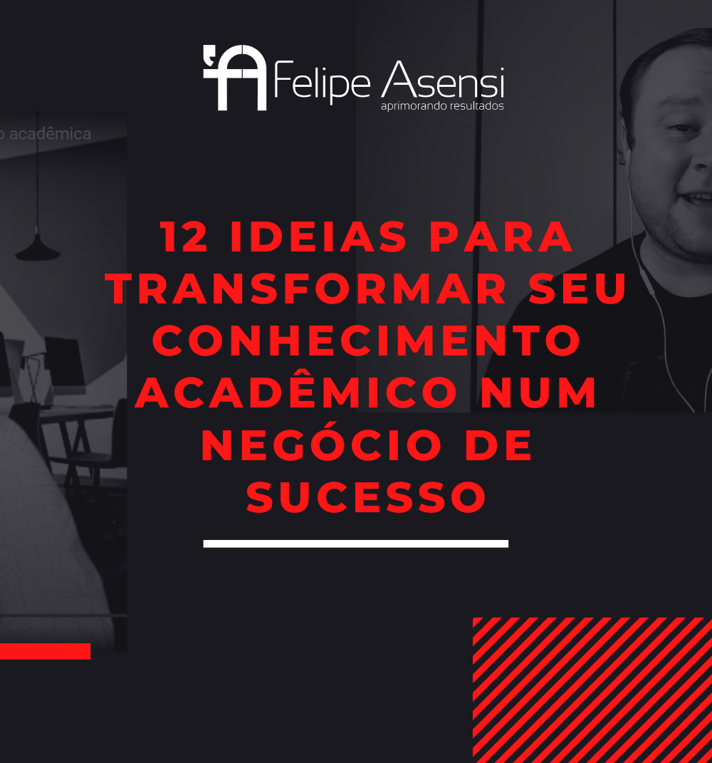 12_ideias_para_transformar_seu_conhecimento_academico_num_negocio_de_sucesso_felipe_asensi_empreendedorismo_academico